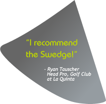 I will definitely use the swedge with my students. Ryan Tauscher, Head Pro, Golf Club at La Quinta